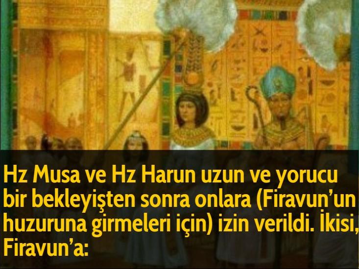 Hz Musa ve Hz Harun uzun ve yorucu bir bekleyişten sonra onlara (Firavun'un huzuruna girmeleri için) izin verildi. İkisi, Firavun'a: