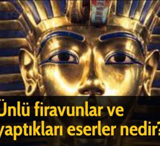 Ünlü firavunlar ve yaptıkları eserler nedir?