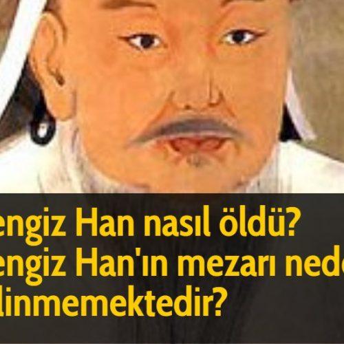 Cengiz Han nasıl öldü? Cengiz Han'ın mezarı neden bilinmemektedir?