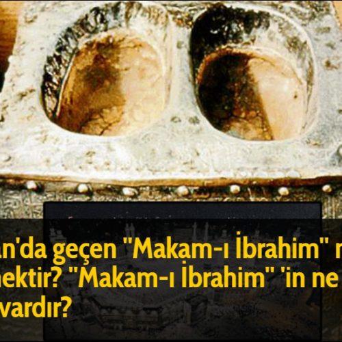 Kuran'da geçen ''Makam-ı İbrahim'' ne demektir? ''Makam-ı İbrahim'' 'in ne gibi sırrı vardır?