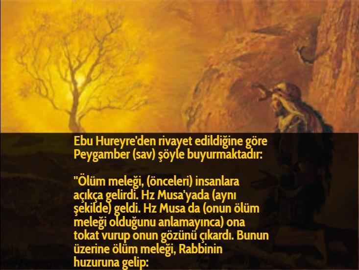 Ebu Hureyre'den rivayet edildiğine göre Peygamber (sav) şöyle buyurmaktadır:  ''Ölüm meleği, (önceleri) insanlara açıkça gelirdi. Hz Musa'yada (aynı şekilde) geldi. Hz Musa da (onun ölüm meleği olduğunu anlamayınca) ona tokat vurup onun gözünü çıkardı. Bunun üzerine ölüm meleği, Rabbinin huzuruna gelip: