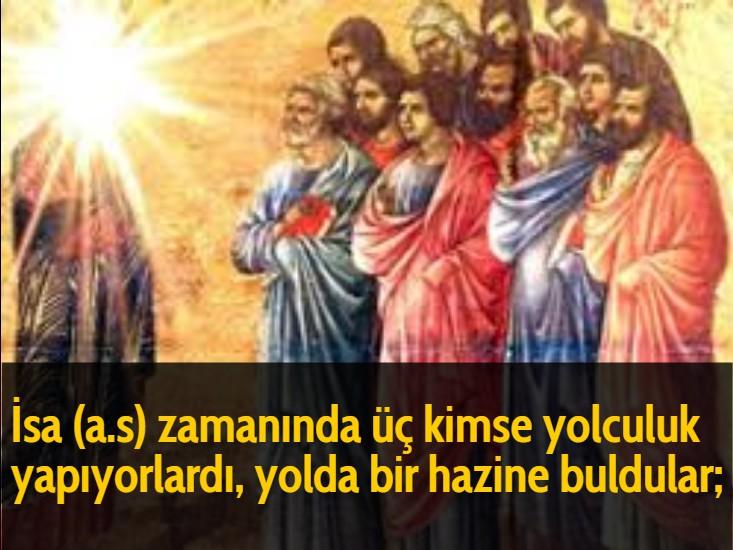 İsa (a.s) zamanında üç kimse yolculuk yapıyorlardı, yolda bir hazine buldular;