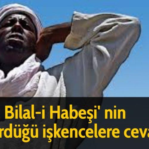 Hz Bilal-i Habeşi' nin gördüğü işkencelere cevabı