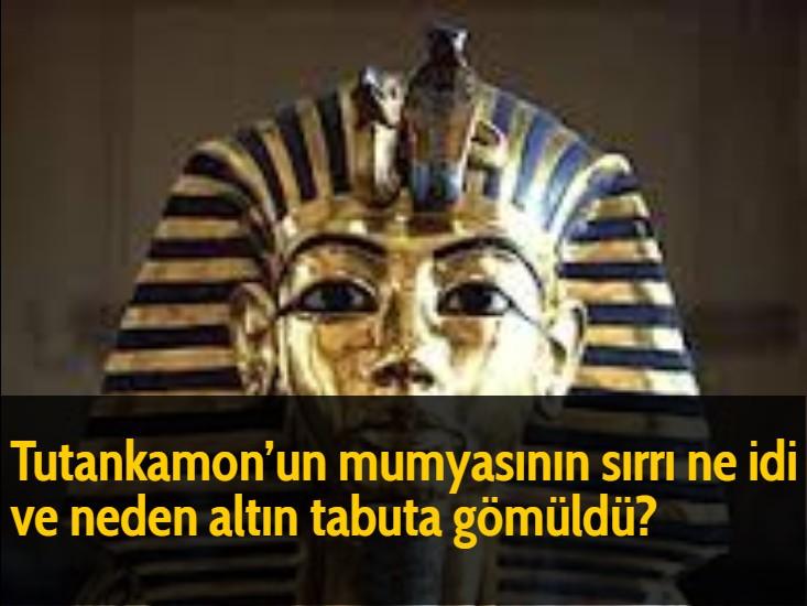 Tutankamon'un mumyasının sırrı ne idi ve neden altın tabuta gömüldü?