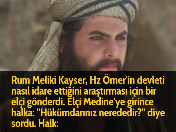 Rum Meliki Kayser, Hz Ömer'in devleti nasıl idare ettiğini araştırması için bir elçi gönderdi. Elçi Medine'ye girince halka: ''Hükümdarınız nerededir?'' diye sordu. Halk: