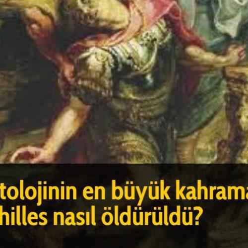 Mitolojinin en büyük kahramanı Achilles nasıl öldürüldü?