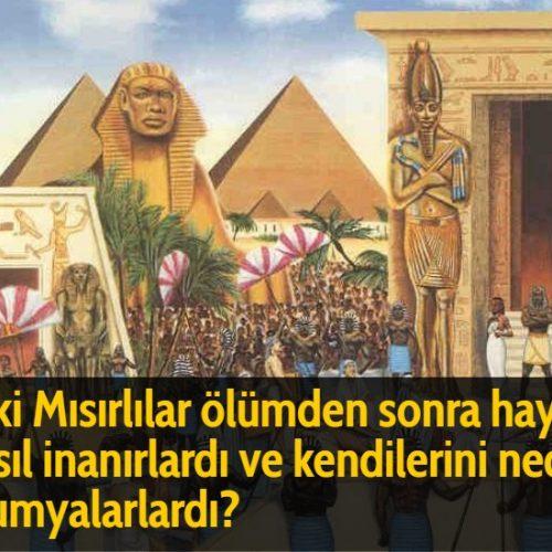 Eski Mısırlılar ölümden sonra hayata nasıl inanırlardı ve kendilerini neden mumyalarlardı?