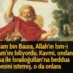 Bel'am bin Baura, Allah'ın İsm-i A'zam'ını biliyordu. Kavmi, ondan, Hz Musa ile İsrailoğulları'na beddua etmesini istemiş, o da onlara