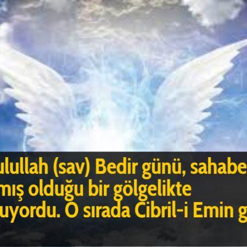 Resulullah (sav) Bedir günü, sahabelerin yapmış olduğu bir gölgelikte oturuyordu. O sırada Cibril-i Emin geldi ve:
