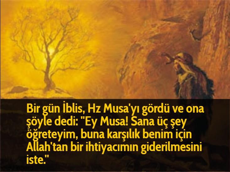 """Bir gün İblis, Hz Musa'yı gördü ve ona şöyle dedi: """"Ey Musa! Sana üç şey öğreteyim, buna karşılık benim için Allah'tan bir ihtiyacımın giderilmesini iste."""""""