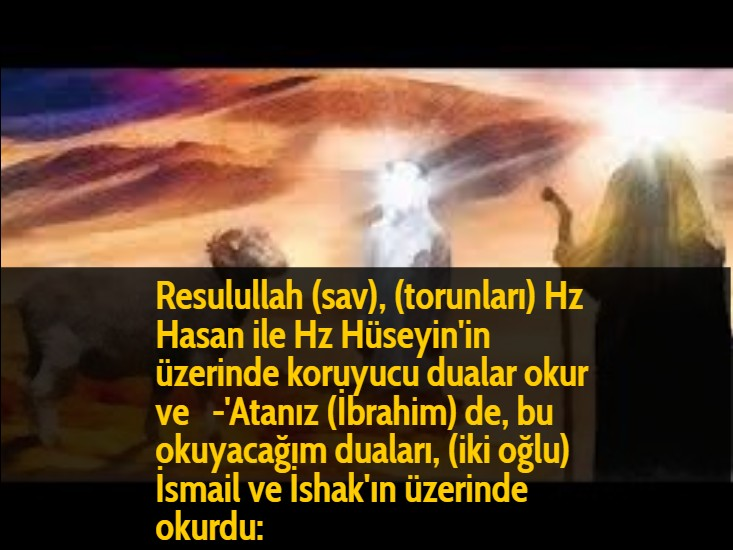 Resulullah (sav), (torunları) Hz Hasan ile Hz Hüseyin'in üzerinde koruyucu dualar okur ve  -'Atanız (İbrahim) de, bu okuyacağım duaları, (iki oğlu) İsmail ve İshak'ın üzerinde okurdu: