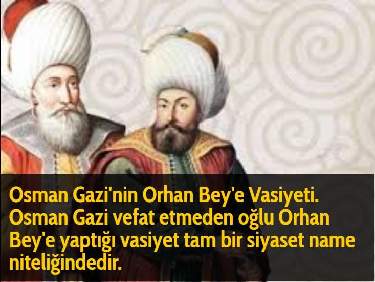 Osman Gazi'nin Orhan Bey'e Vasiyeti. Osman Gazi vefat etmeden oğlu Orhan Bey'e yaptığı vasiyet tam bir siyaset name niteliğindedir.