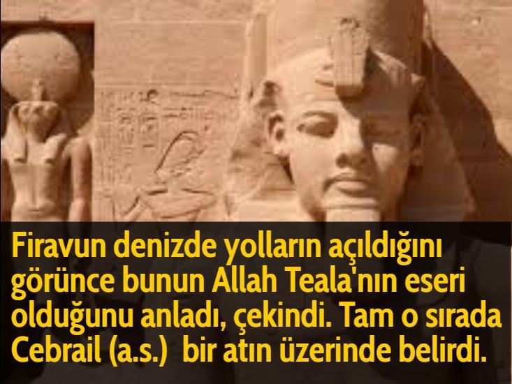 Firavun denizde yolların açıldığını görünce bunun Allah Teala'nın eseri olduğunu anladı, çekindi. Tam o sırada Cebrail (a.s.)  bir atın üzerinde belirdi.