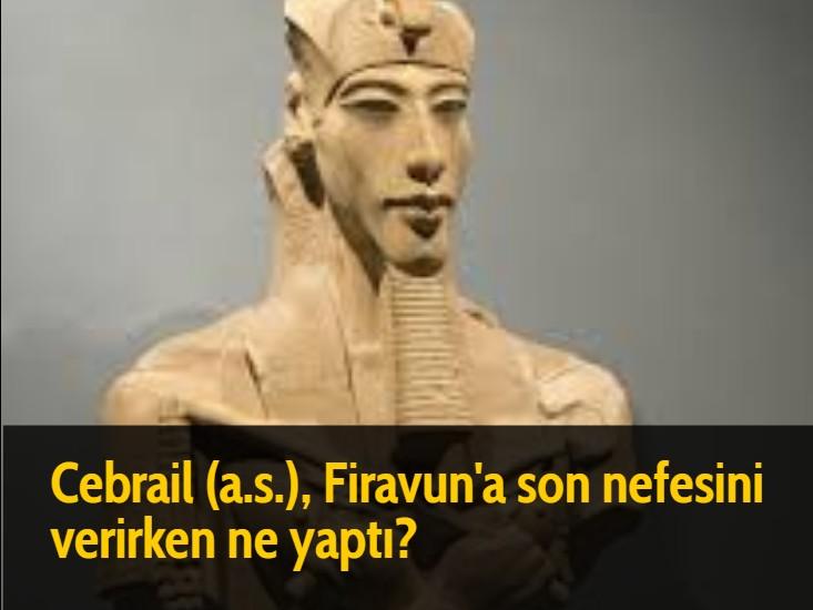 Cebrail (a.s.), Firavun'a son nefesini verirken ne yaptı?