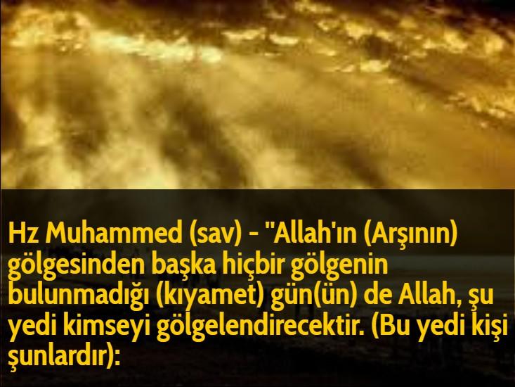 Hz Muhammed (sav) - ''Allah'ın (Arşının) gölgesinden başka hiçbir gölgenin bulunmadığı (kıyamet) gün(ün) de Allah, şu yedi kimseyi gölgelendirecektir. (Bu yedi kişi şunlardır):