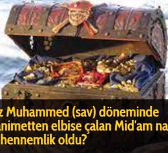 Hz Muhammed (sav) döneminde ganimetten elbise çalan Mid'am nasıl cehennemlik oldu? Allah Resülü'nün yolculuk eşyasını deveden indirdiği sırada ona, kimin attığı bilinmeyen bir ok geldi ve bu köleye isabet etti. Bunun üzerine insanlar:  Şehitlik ona mübarek olsun, dediler. Allah Resülü de: