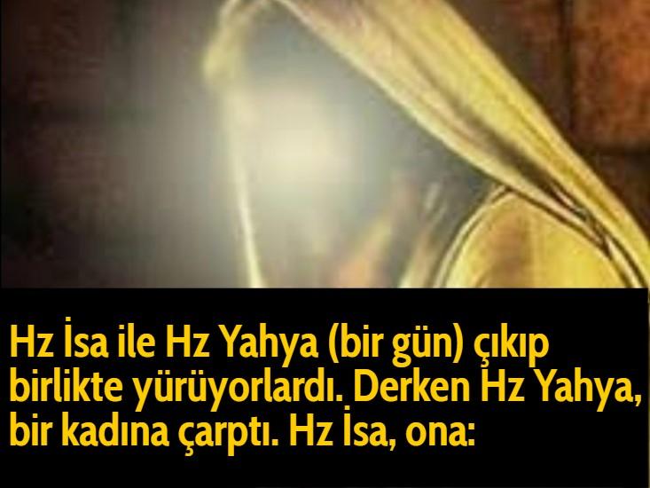 Hz İsa ile Hz Yahya (bir gün) çıkıp birlikte yürüyorlardı. Derken Hz Yahya, bir kadına çarptı. Hz İsa, ona: