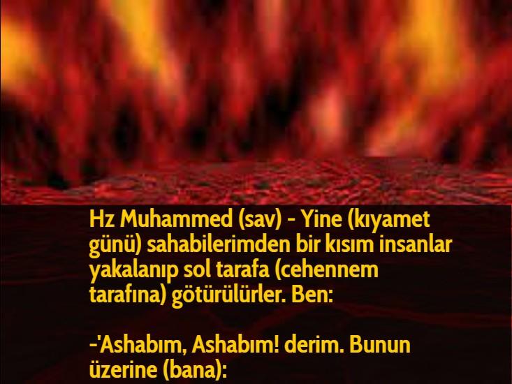 Hz Muhammed (sav) - Yine (kıyamet günü) sahabilerimden bir kısım insanlar yakalanıp sol tarafa (cehennem tarafına) götürülürler. Ben:  -'Ashabım, Ashabım! derim. Bunun üzerine (bana):