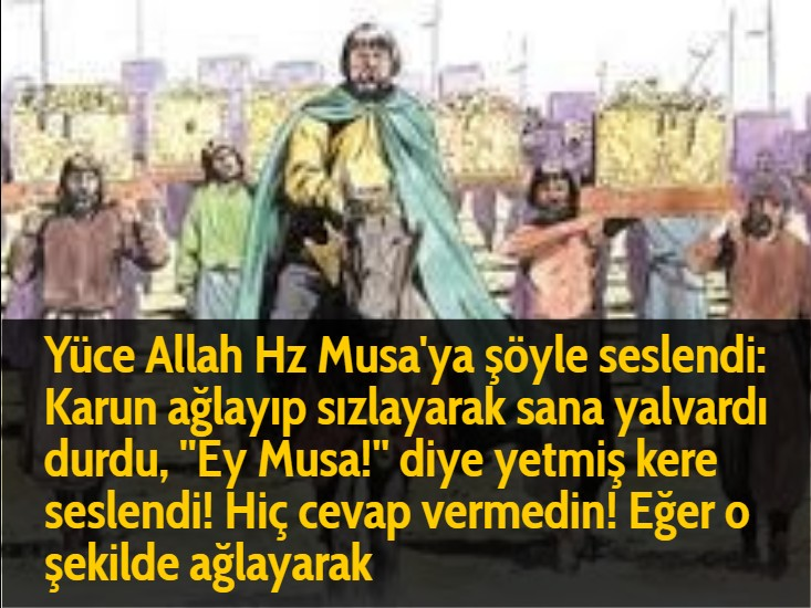 Yüce Allah Hz Musa'ya şöyle seslendi: Karun ağlayıp sızlayarak sana yalvardı durdu, ''Ey Musa!'' diye yetmiş kere seslendi! Hiç cevap vermedin! Eğer o şekilde ağlayarak