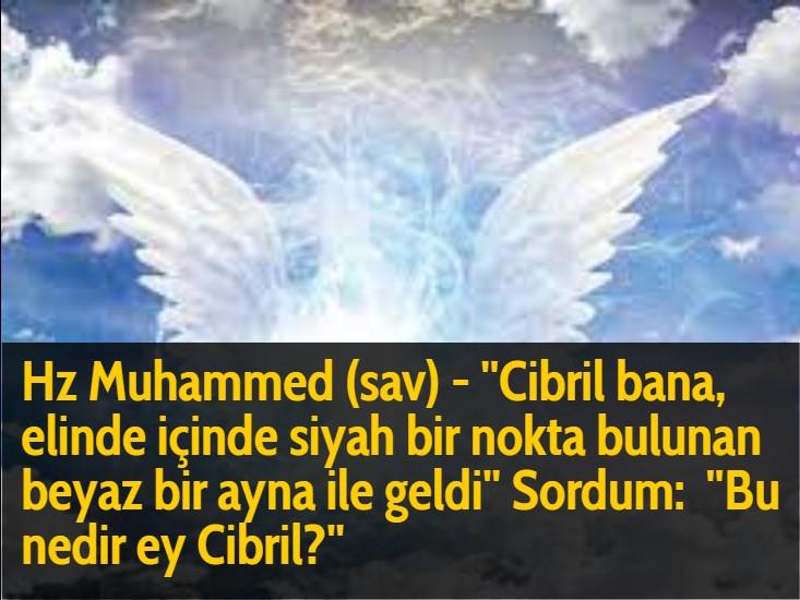 Hz Muhammed (sav) - ''Cibril bana, elinde içinde siyah bir nokta bulunan beyaz bir ayna ile geldi'' Sordum:  ''Bu nedir ey Cibril?''