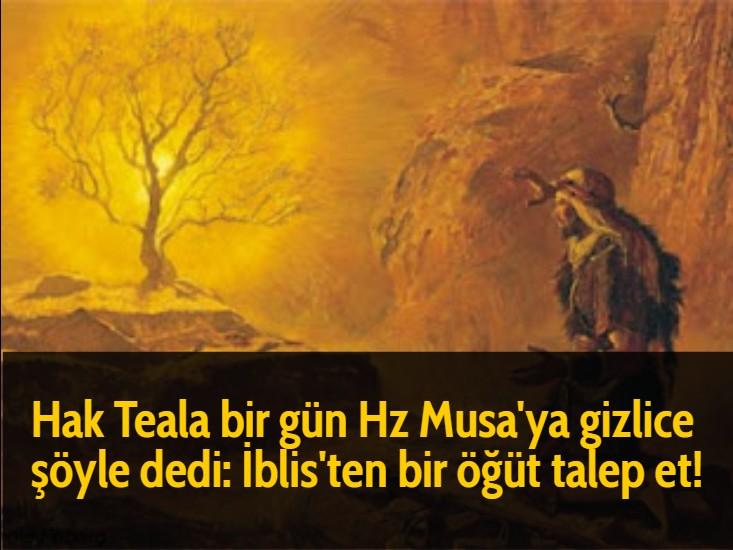 Hak Teala bir gün Hz Musa'ya gizlice şöyle dedi: İblis'ten bir öğüt talep et!