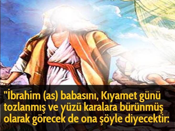 ''İbrahim (as) babasını, Kıyamet günü tozlanmış ve yüzü karalara bürünmüş olarak görecek de ona şöyle diyecektir: