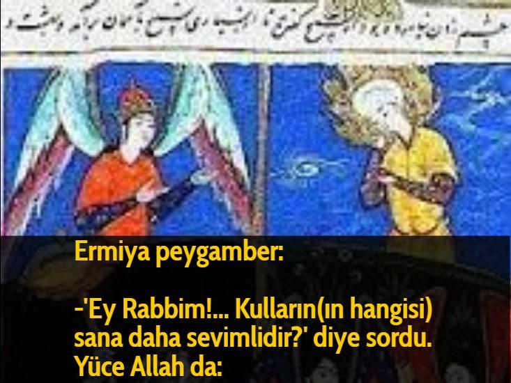 Ermiya peygamber: -'Ey Rabbim!... Kulların(ın hangisi) sana daha sevimlidir?' diye sordu. Yüce Allah da: