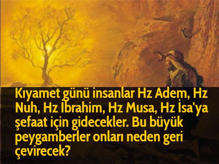 Kıyamet günü insanlar Hz Adem, Hz Nuh, Hz İbrahim, Hz Musa, Hz İsa'ya şefaat için gidecekler. Bu büyük peygamberler onları neden geri çevirecek?