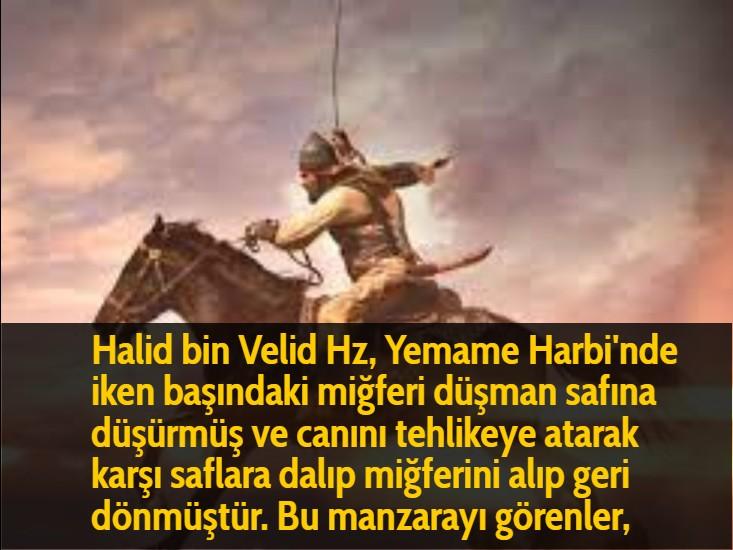 Halid bin Velid Hz, Yemame Harbi'nde iken başındaki miğferi düşman safına düşürmüş ve canını tehlikeye atarak karşı saflara dalıp miğferini alıp geri dönmüştür. Bu manzarayı görenler,