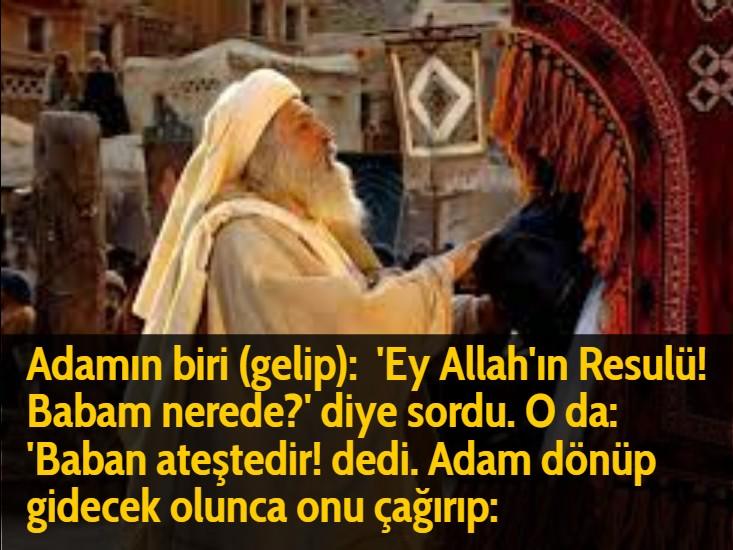Adamın biri (gelip):  'Ey Allah'ın Resulü! Babam nerede?' diye sordu. O da:  'Baban ateştedir! dedi. Adam dönüp gidecek olunca onu çağırıp: