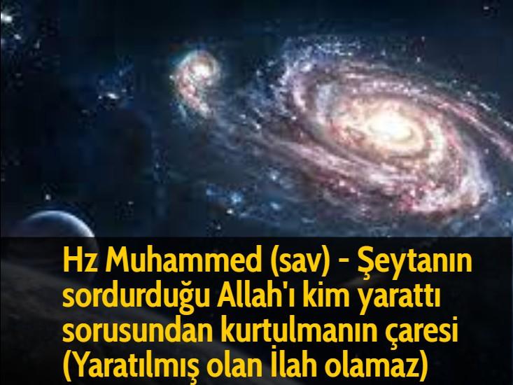 Hz Muhammed (sav) - Şeytanın sordurduğu Allah'ı kim yarattı sorusundan kurtulmanın çaresi (Yaratılmış olan İlah olamaz)