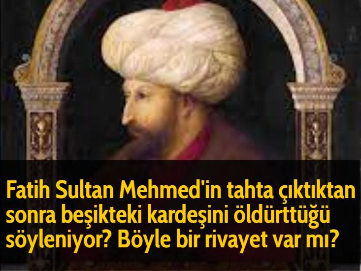 Fatih Sultan Mehmed'in tahta çıktıktan sonra beşikteki kardeşini öldürttüğü söyleniyor? Böyle bir rivayet var mı?
