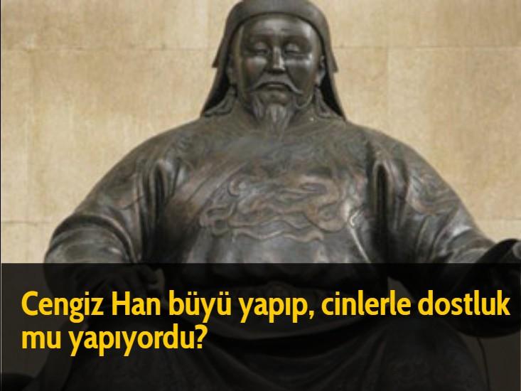 Cengiz Han büyü yapıp, cinlerle dostluk mu yapıyordu?