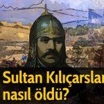 Sultan Kılıçarslan nasıl öldü?