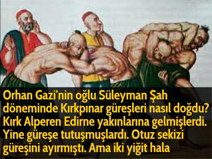 Orhan Gazi'nin oğlu Süleyman Şah döneminde Kırkpınar güreşleri nasıl doğdu? Kırk Alperen Edirne yakınlarına gelmişlerdi. Yine güreşe tutuşmuşlardı. Otuz sekizi güreşini ayırmıştı. Ama iki yiğit hala