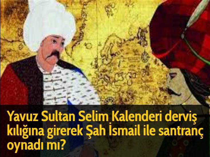 Yavuz Sultan Selim Kalenderi derviş kılığına girerek Şah İsmail ile santranç oynadı mı?