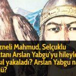Gazneli Mahmud, Selçuklu Sultanı Arslan Yabgu'yu hileyle nasıl yakaladı? Arslan Yabgu nasıl öldü?