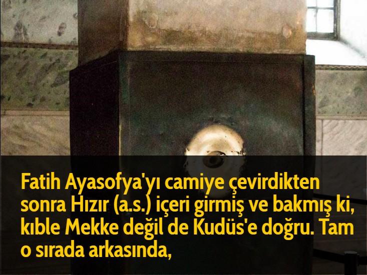 Fatih Ayasofya'yı camiye çevirdikten sonra Hızır (a.s.) içeri girmiş ve bakmış ki, kıble Mekke değil de Kudüs'e doğru. Tam o sırada arkasında,