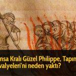 Fransa Kralı Güzel Philippe, Tapınak Şövalyeleri'ni neden yaktı?