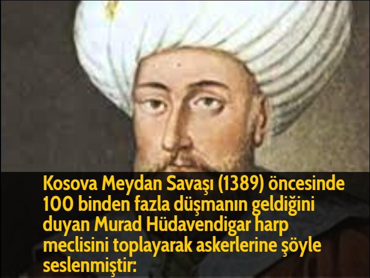 Kosova Meydan Savaşı (1389) öncesinde 100 binden fazla düşmanın geldiğini duyan Murad Hüdavendigar harp meclisini toplayarak askerlerine şöyle seslenmiştir: