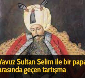 Yavuz Sultan Selim ile bir papaz arasında geçen tartışma - Sohbet sırasında Yavuz Sultan Selim Han, Papaza; ''Papaz Efendi! Cennetmekan babam zamanında mı daha rahat ve huzur içinde idiniz, yoksa bizim zamanımızda mı?'' diye sordu. Papaz, Sultan Selim Han'a yaranmak için;
