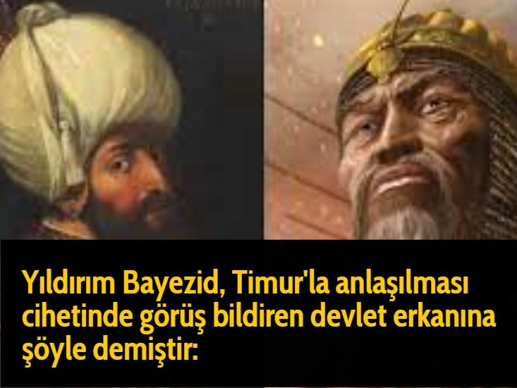 Yıldırım Bayezid, Timur'la anlaşılması cihetinde görüş bildiren devlet erkanına şöyle demiştir: