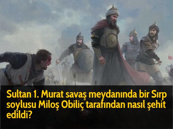Sultan 1. Murat savaş meydanında bir Sırp soylusu Miloş Obiliç tarafından nasıl şehit edildi?